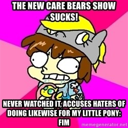 rabid idiot brony - the new care bears show sucks! never watched it, accuses haters of doing likewise for my little pony: fim