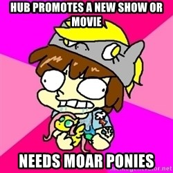 rabid idiot brony - hub promotes a new show or movie needs moar ponies