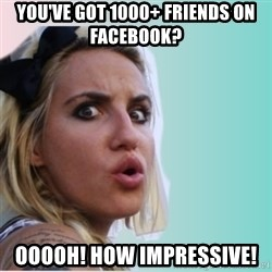 Very Impressed Chick - you've got 1000+ friends on facebook? ooooh! how impressive!