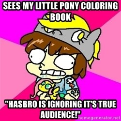 "rabid idiot brony - Sees my little pony coloring book ""hasbro is ignoring it's true audience!"""