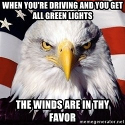 American Pride Eagle - when you're driving and you get all green lights The winds are in thy favor