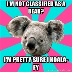 Koala Roleador - I'm not classified as a bear? I'm pretty sure I koala-fy