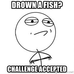 Challenge Accepted - Drown a fish? Challenge accepted