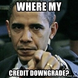 Angry Obama  - where my credit downgrade?