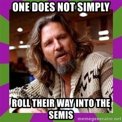 Dudeism - ONE DOES NOT SIMPLY ROLL THEIR WAY INTO THE SEMIS