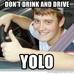 new driver - Don't drink and drive yolo