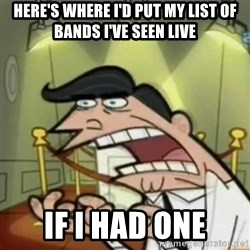 If i had one - here's where i'd put my list of bands i've seen live if i had one
