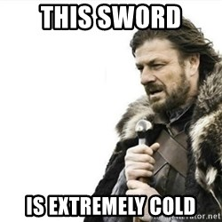 Prepare yourself - This sword  is extremely cold