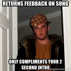 Scumbag Steve - returns feedback on song only compliments your 2 second intro