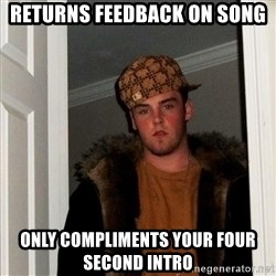 Scumbag Steve - returns feedback on song only compliments your four second intro
