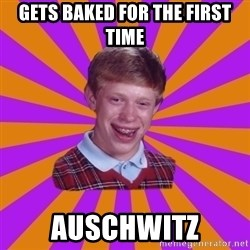Unlucky Brian Strikes Again - Gets baked for the first time auschwitz