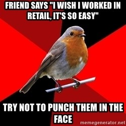 """Retail Robin - friend says """"I wish I worked in retail, it's so easy"""" try not to punch them in the face"""