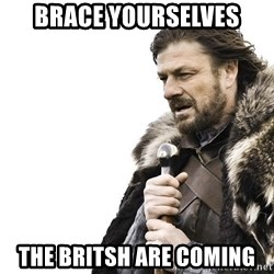 Winter is Coming - Brace yourselves the britsh are coming