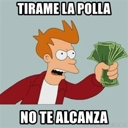 Shut Up And Take My Money Fry - tirame la polla no te alcanza