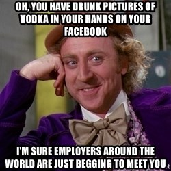 Willy Wonka - oh, you have drunk pictures of vodka in your hands on your facebook i'm sure employers around the world are just begging to meet you