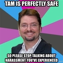 GrotheBot5000 - TAM is perfectly safe So please stop talking about harassment you've experienced