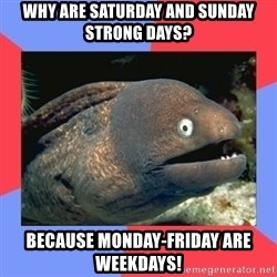 Bad Joke Eels - why are SATURDAY and sunday strong days? because monday-friday are weekdays!