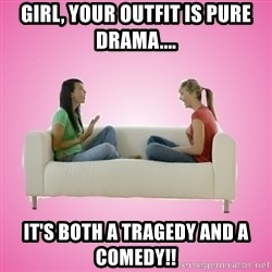 Sh*t Girls Say!   - Girl, your outfit is pure drama.... it's both a tragedy and a comedy!!