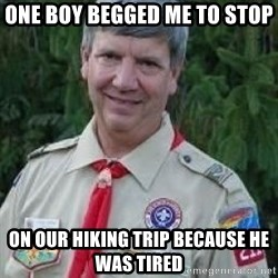 creepy boyscout leader - one boy begged me to stop on our hiking trip because he was tired