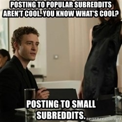 you know what's cool justin - POSTING TO POPULAR SUBREDDITS AREN'T COOL. YOU KNOW WHAT'S COOL? POSTING TO SMALL SUBREDDITS.