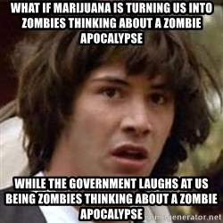 Conspiracy Keanu - What if marijuana is turning us into zombies thinking about a zombie apocalypse while the government laughs at us being zombies thinking about a zombie apocalypse