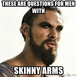 Khal Drogo - These are questions for men with  skinny arms