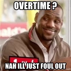 lebron - Overtime ? Nah ill just foul out