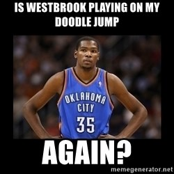 kevin durant mad - Is Westbrook playing on my doodle Jump again?