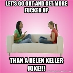 Sh*t Girls Say!   - let's go out and get more fucked up than a helen keller joke!!!