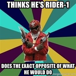 Kisuke D. Nara, the Super Sentai Keyboard Warrior - thinks he's rider-1 does the exact opposite of what he would do
