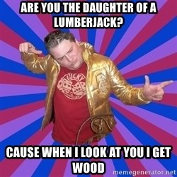 Gold Jacket Guy - Are you the daughter of a lumberjack? Cause when I look at you I get wood