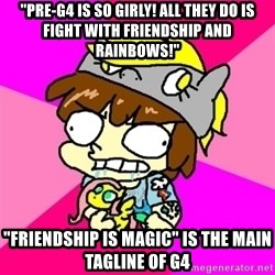 "rabid idiot brony - ""Pre-g4 is so girly! all they do is fight with friendship and rainbows!"" ""friendship is magic"" is the main tagline of g4"