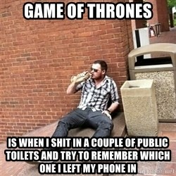 Drunk Denys - game of thrones is when i shit in a couple of public toilets and try to remember which one i left my phone in