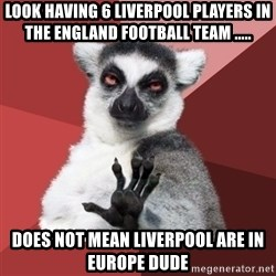 Chill Out Lemur - Look having 6 liverpool players in the england football team ..... does not mean liverpool are in europe dude