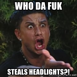 Pauly D - who da fuk Steals headlights?!
