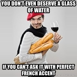 scumbag french - you don't even deserve a glass of water if you can't ask it with perfect french accent