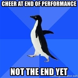 Socially Awkward Penguin - CHEER AT END OF PERFORMANCE NOT THE END YET