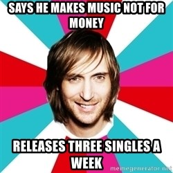DAVID GUETTA <3 - Says he makes music not for money releases three singles a week