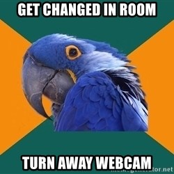 Paranoid Parrot - get changed in room turn away webcam
