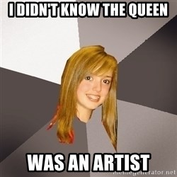 Musically Oblivious 8th Grader - I didn't know the queen was an artist