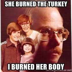 Vengeance Dad - she burned the turkey i burned her body