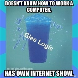 Glee Logic - Doesn't know how to work a computer. Has own internet show.