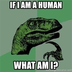 Philosoraptor - if i am a human what am i?
