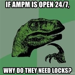 Philosoraptor - IF AMPM IS OPEN 24/7, WHY DO THEY NEED LOCKS?