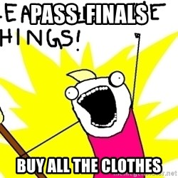 clean all the things - Pass  finals buy all the clothes