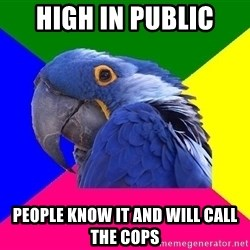 Paranoid Parrot - high in public people know it and will call the cops