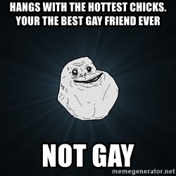 Forever Alone - hangs with the hottest chicks. YOur the best gay friend ever Not gay
