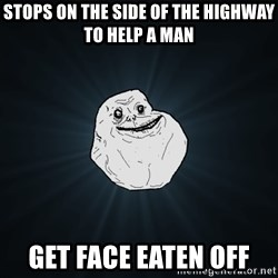 Forever Alone - stops on the side of the highway to help a man get face eaten off
