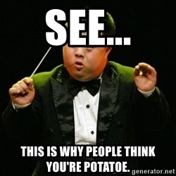DownSyndrome - See... This is why people think you're potatoe.