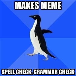 Socially Awkward Penguin - Makes meme spell check, Grammar check